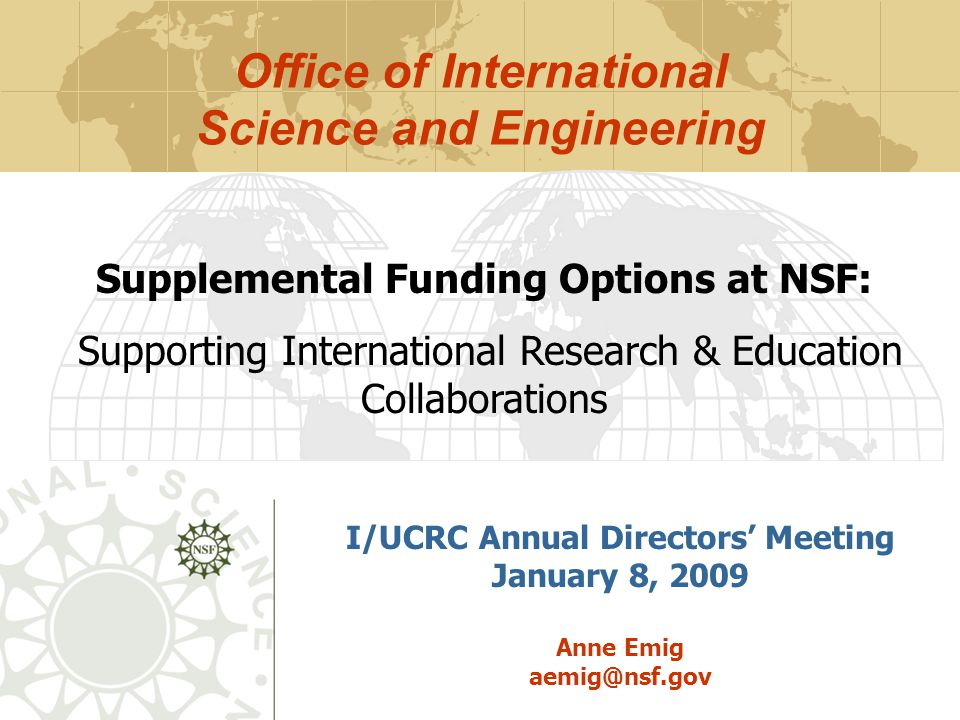 Outline  Overview of NSF support for international collaboration  Office of International Science & Engineering  OISE Funding Opportunities  Tips for success in getting funding for international activities