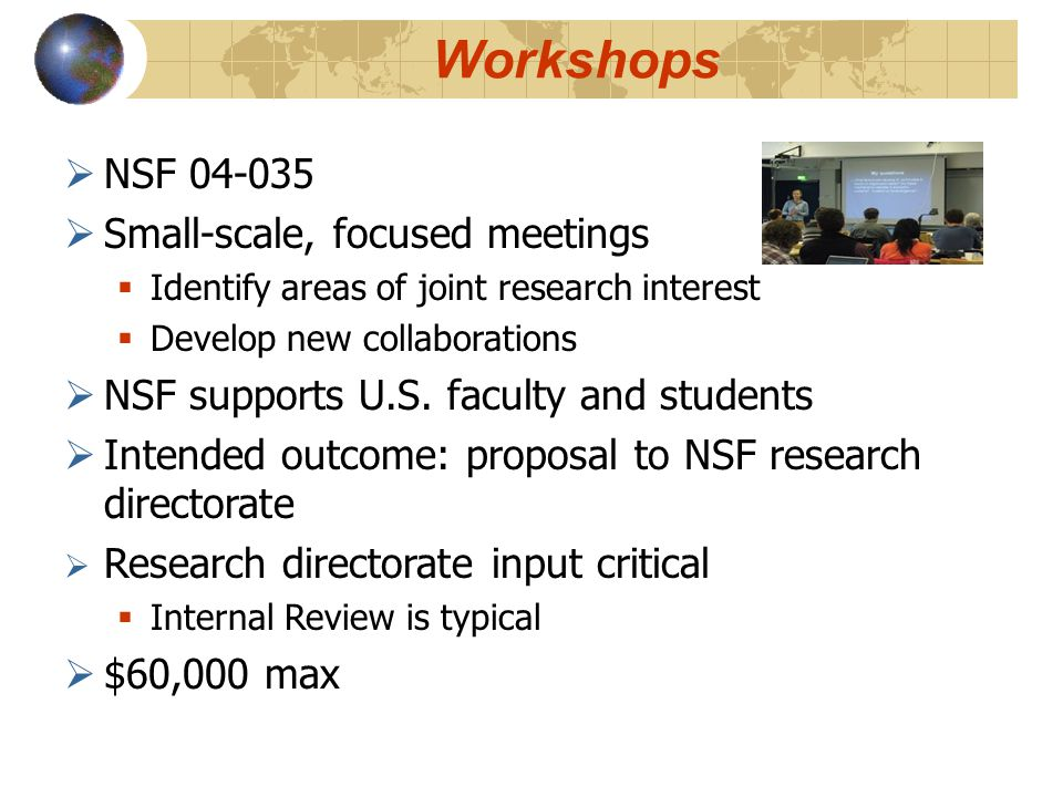 Workshops  NSF 04-035  Small-scale, focused meetings  Identify areas of joint research interest  Develop new collaborations  NSF supports U.S.