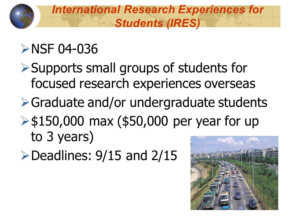International Research Experiences for Students (IRES)  NSF 04-036  Supports small groups of students for focused research experiences overseas  Graduate and/or undergraduate students  $150,000 max ($50,000 per year for up to 3 years)  Deadlines: 9/15 and 2/15