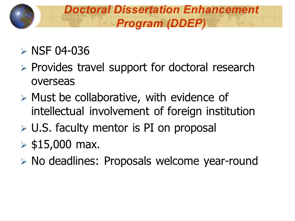 Doctoral Dissertation Enhancement Program (DDEP)  NSF 04-036  Provides travel support for doctoral research overseas  Must be collaborative, with evidence of intellectual involvement of foreign institution  U.S.