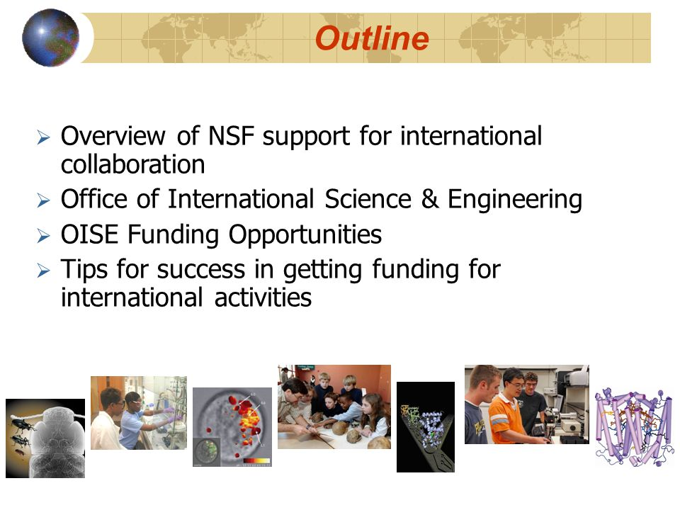 Outline  Overview of NSF support for international collaboration  Office of International Science & Engineering  OISE Funding Opportunities  Tips for success in getting funding for international activities