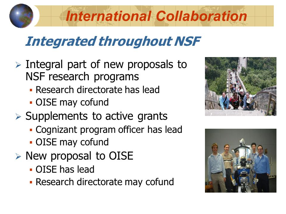 International Collaboration Integrated throughout NSF  Integral part of new proposals to NSF research programs  Research directorate has lead  OISE may cofund  Supplements to active grants  Cognizant program officer has lead  OISE may cofund  New proposal to OISE  OISE has lead  Research directorate may cofund