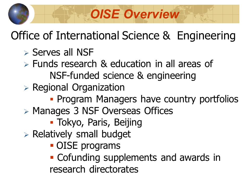 Office of International Science & Engineering  Serves all NSF  Funds research & education in all areas of NSF-funded science & engineering  Regional Organization  Program Managers have country portfolios  Manages 3 NSF Overseas Offices  Tokyo, Paris, Beijing  Relatively small budget  OISE programs  Cofunding supplements and awards in research directorates OISE Overview