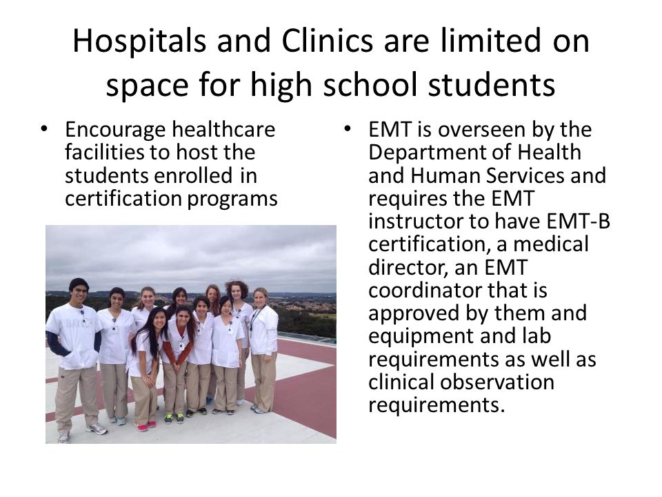 Hospitals and Clinics are limited on space for high school students Encourage healthcare facilities to host the students enrolled in certification programs EMT is overseen by the Department of Health and Human Services and requires the EMT instructor to have EMT-B certification, a medical director, an EMT coordinator that is approved by them and equipment and lab requirements as well as clinical observation requirements.