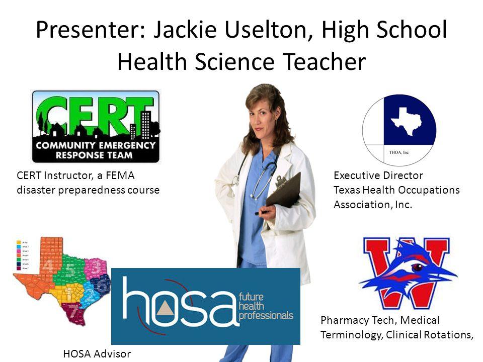 Presenter: Jackie Uselton, High School Health Science Teacher Executive Director Texas Health Occupations Association, Inc. Pharmacy Tech, Medical Ter