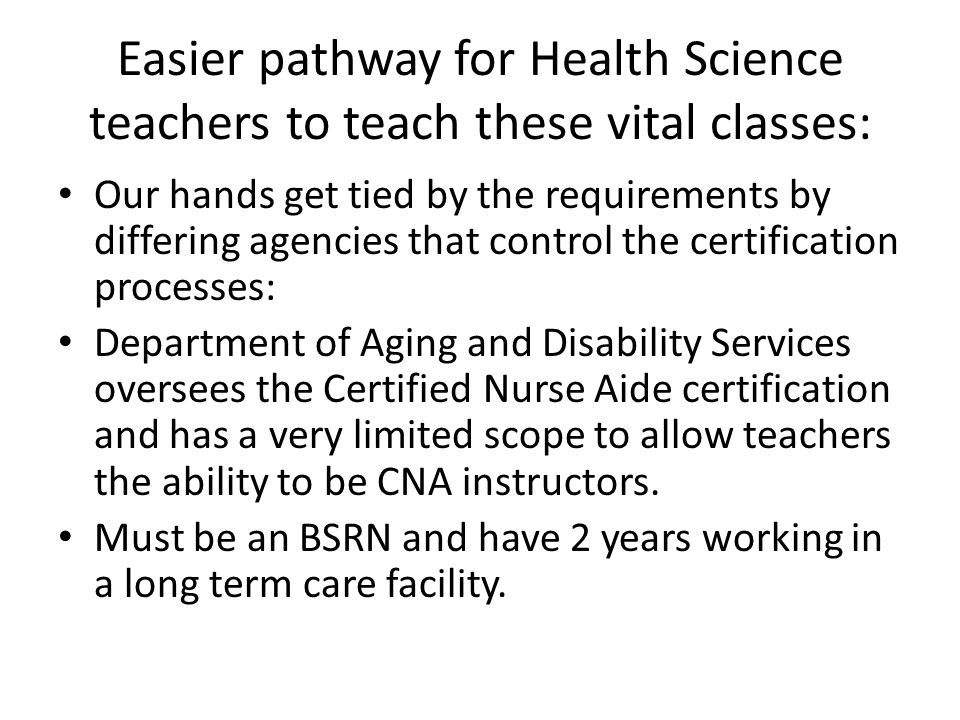 Easier pathway for Health Science teachers to teach these vital classes: Our hands get tied by the requirements by differing agencies that control the certification processes: Department of Aging and Disability Services oversees the Certified Nurse Aide certification and has a very limited scope to allow teachers the ability to be CNA instructors.