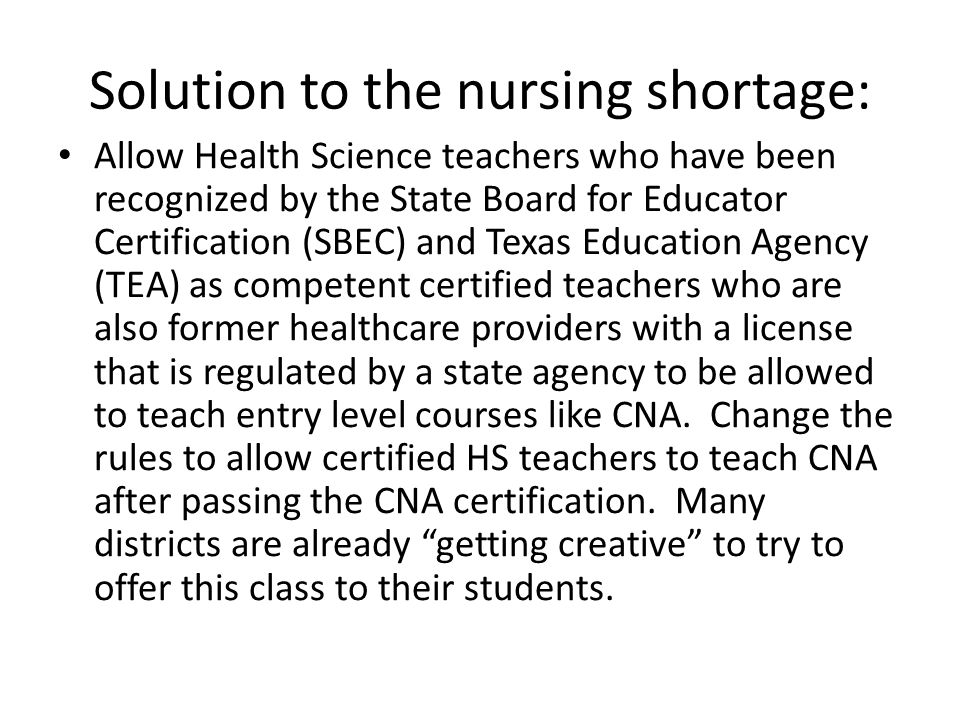 Solution to the nursing shortage: Allow Health Science teachers who have been recognized by the State Board for Educator Certification (SBEC) and Texas Education Agency (TEA) as competent certified teachers who are also former healthcare providers with a license that is regulated by a state agency to be allowed to teach entry level courses like CNA.