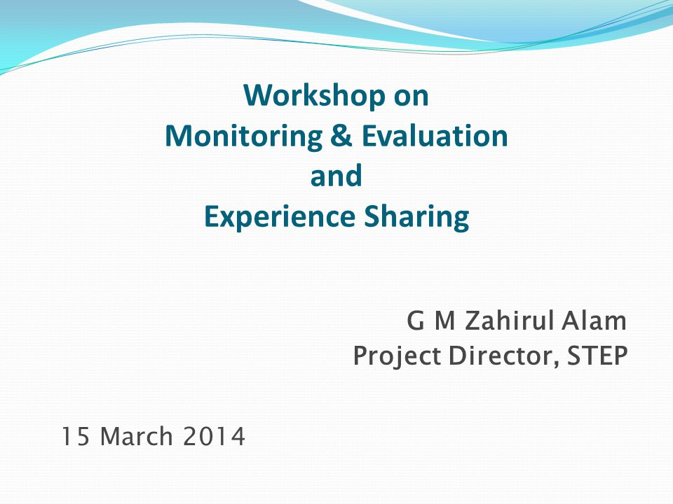 Workshop on Monitoring & Evaluation and Experience Sharing G M Zahirul Alam Project Director, STEP 15 March 2014