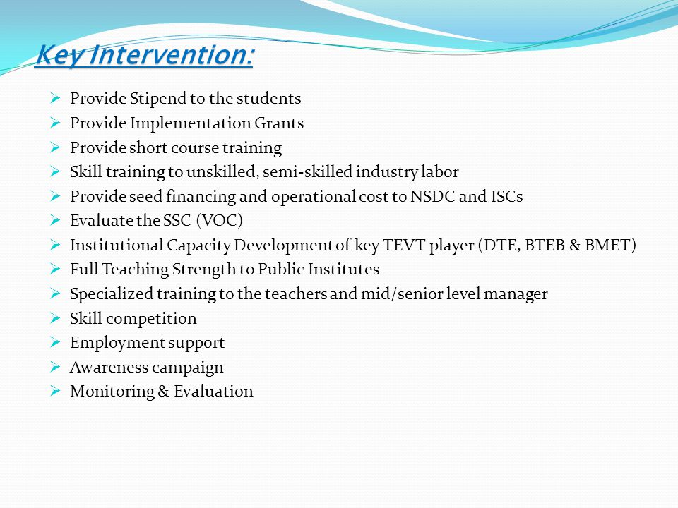 Key Intervention:  Provide Stipend to the students  Provide Implementation Grants  Provide short course training  Skill training to unskilled, semi-skilled industry labor  Provide seed financing and operational cost to NSDC and ISCs  Evaluate the SSC (VOC)  Institutional Capacity Development of key TEVT player (DTE, BTEB & BMET)  Full Teaching Strength to Public Institutes  Specialized training to the teachers and mid/senior level manager  Skill competition  Employment support  Awareness campaign  Monitoring & Evaluation