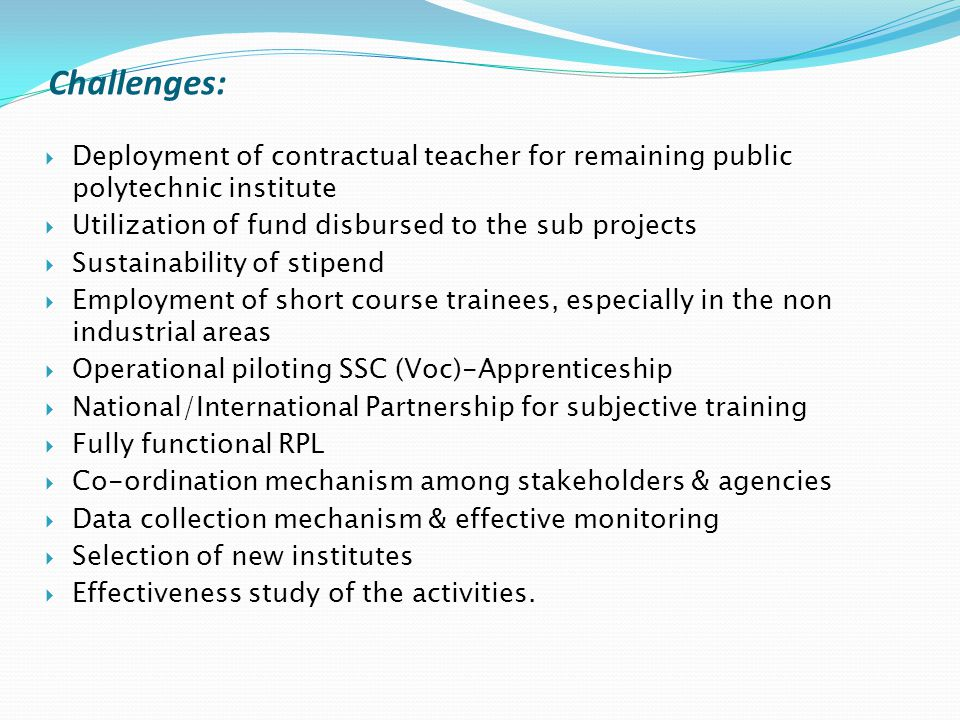  Deployment of contractual teacher for remaining public polytechnic institute  Utilization of fund disbursed to the sub projects  Sustainability of stipend  Employment of short course trainees, especially in the non industrial areas  Operational piloting SSC (Voc)-Apprenticeship  National/International Partnership for subjective training  Fully functional RPL  Co-ordination mechanism among stakeholders & agencies  Data collection mechanism & effective monitoring  Selection of new institutes  Effectiveness study of the activities.