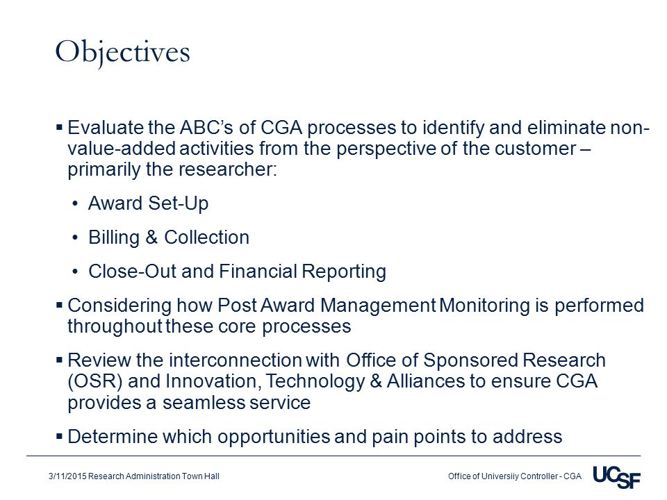 Office of Universiiy Controller - CGA3/11/2015 Research Administration Town Hall Objectives  Evaluate the ABC's of CGA processes to identify and eliminate non- value-added activities from the perspective of the customer – primarily the researcher: Award Set-Up Billing & Collection Close-Out and Financial Reporting  Considering how Post Award Management Monitoring is performed throughout these core processes  Review the interconnection with Office of Sponsored Research (OSR) and Innovation, Technology & Alliances to ensure CGA provides a seamless service  Determine which opportunities and pain points to address