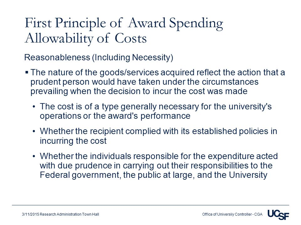 Office of Universiiy Controller - CGA3/11/2015 Research Administration Town Hall First Principle of Award Spending Allowability of Costs  The nature of the goods/services acquired reflect the action that a prudent person would have taken under the circumstances prevailing when the decision to incur the cost was made The cost is of a type generally necessary for the university s operations or the award s performance Whether the recipient complied with its established policies in incurring the cost Whether the individuals responsible for the expenditure acted with due prudence in carrying out their responsibilities to the Federal government, the public at large, and the University Reasonableness (Including Necessity)