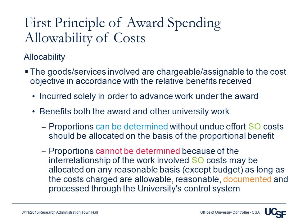 Office of Universiiy Controller - CGA3/11/2015 Research Administration Town Hall First Principle of Award Spending Allowability of Costs  The goods/services involved are chargeable/assignable to the cost objective in accordance with the relative benefits received Incurred solely in order to advance work under the award Benefits both the award and other university work ‒ Proportions can be determined without undue effort SO costs should be allocated on the basis of the proportional benefit ‒ Proportions cannot be determined because of the interrelationship of the work involved SO costs may be allocated on any reasonable basis (except budget) as long as the costs charged are allowable, reasonable, documented and processed through the University s control system Allocability