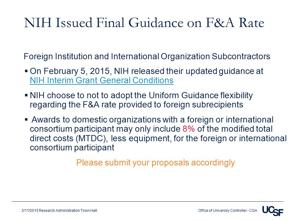 Office of Universiiy Controller - CGA3/11/2015 Research Administration Town Hall NIH Issued Final Guidance on F&A Rate  On February 5, 2015, NIH released their updated guidance at NIH Interim Grant General Conditions NIH Interim Grant General Conditions  NIH choose to not to adopt the Uniform Guidance flexibility regarding the F&A rate provided to foreign subrecipients  Awards to domestic organizations with a foreign or international consortium participant may only include 8% of the modified total direct costs (MTDC), less equipment, for the foreign or international consortium participant Please submit your proposals accordingly Foreign Institution and International Organization Subcontractors