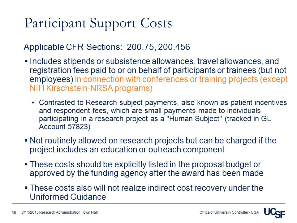 Office of Universiiy Controller - CGA3/11/2015 Research Administration Town Hall Participant Support Costs  Incl udes stipends or subsistence allowances, travel allowances, and registration fees paid to or on behalf of participants or trainees (but not employees) in connection with conferences or training projects (except NIH Kirschstein-NRSA programs) Contrasted to Research subject payments, also known as patient incentives and respondent fees, which are small payments made to individuals participating in a research project as a Human Subject (tracked in GL Account 57823)  Not routinely allowed on research projects but can be charged if the project includes an education or outreach component  These costs should be explicitly listed in the proposal budget or approved by the funding agency after the award has been made  These costs also will not realize indirect cost recovery under the Uniformed Guidance Applicable CFR Sections: 200.75, 200.456 36