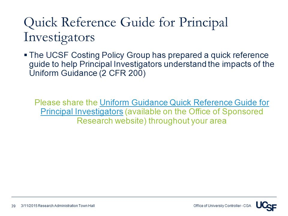 Office of Universiiy Controller - CGA3/11/2015 Research Administration Town Hall Quick Reference Guide for Principal Investigators  The UCSF Costing Policy Group has prepared a quick reference guide to help Principal Investigators understand the impacts of the Uniform Guidance (2 CFR 200) Please share the Uniform Guidance Quick Reference Guide for Principal Investigators (available on the Office of Sponsored Research website) throughout your areaUniform Guidance Quick Reference Guide for Principal Investigators 39