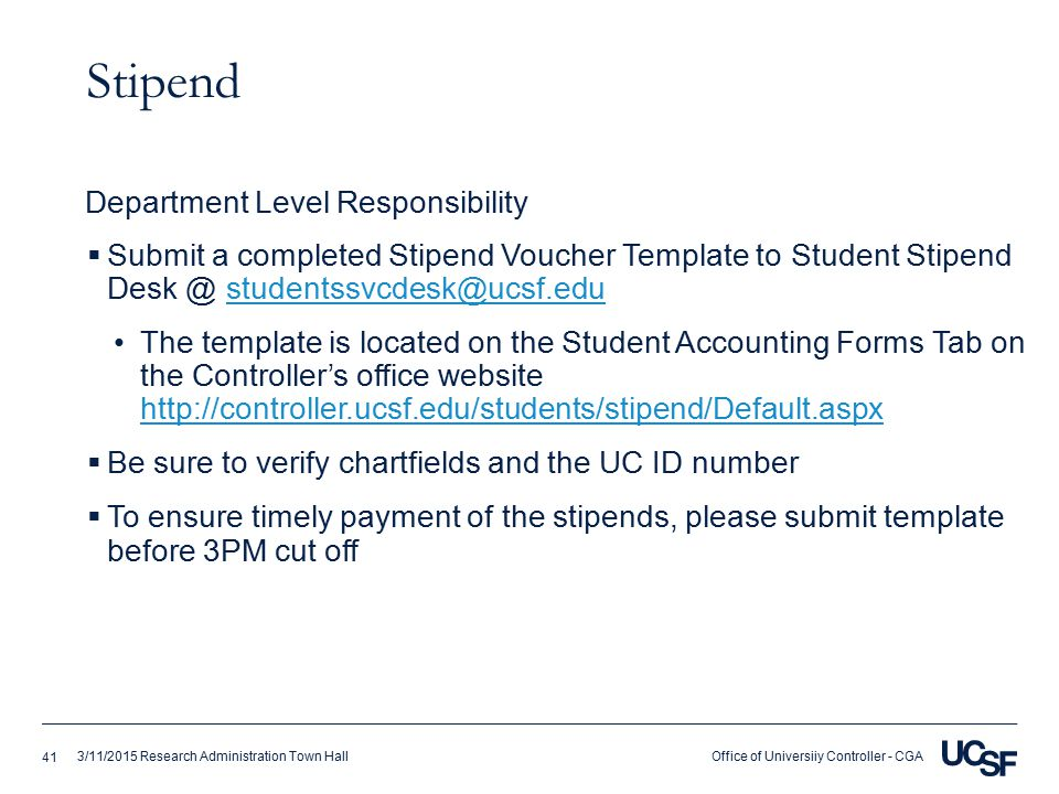 Office of Universiiy Controller - CGA3/11/2015 Research Administration Town Hall Stipend  Submit a completed Stipend Voucher Template to Student Stipend Desk @ studentssvcdesk@ucsf.edustudentssvcdesk@ucsf.edu The template is located on the Student Accounting Forms Tab on the Controller's office website http://controller.ucsf.edu/students/stipend/Default.aspx http://controller.ucsf.edu/students/stipend/Default.aspx  Be sure to verify chartfields and the UC ID number  To ensure timely payment of the stipends, please submit template before 3PM cut off Department Level Responsibility 41