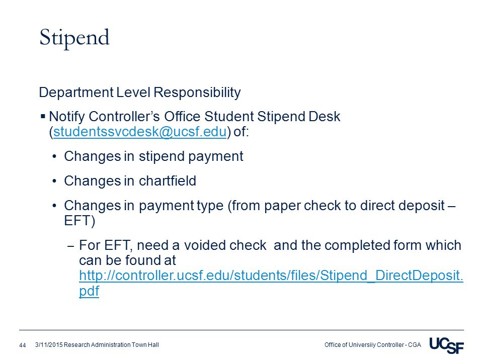 Office of Universiiy Controller - CGA3/11/2015 Research Administration Town Hall Stipend  Notify Controller's Office Student Stipend Desk (studentssvcdesk@ucsf.edu) of:studentssvcdesk@ucsf.edu Changes in stipend payment Changes in chartfield Changes in payment type (from paper check to direct deposit – EFT) ‒ For EFT, need a voided check and the completed form which can be found at http://controller.ucsf.edu/students/files/Stipend_DirectDeposit.