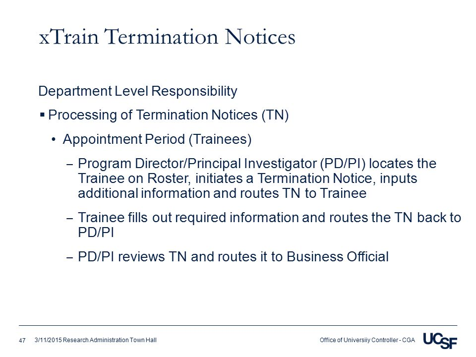 Office of Universiiy Controller - CGA3/11/2015 Research Administration Town Hall xTrain Termination Notices  Processing of Termination Notices (TN) Appointment Period (Trainees) ‒ Program Director/Principal Investigator (PD/PI) locates the Trainee on Roster, initiates a Termination Notice, inputs additional information and routes TN to Trainee ‒ Trainee fills out required information and routes the TN back to PD/PI ‒ PD/PI reviews TN and routes it to Business Official Department Level Responsibility 47