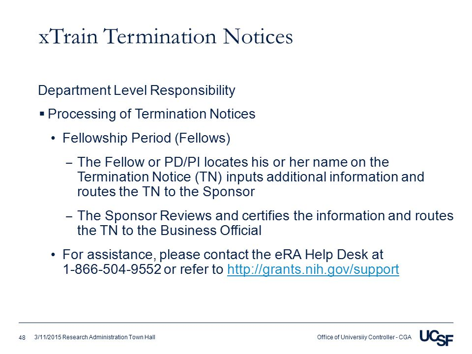 Office of Universiiy Controller - CGA3/11/2015 Research Administration Town Hall xTrain Termination Notices  Processing of Termination Notices Fellowship Period (Fellows) ‒ The Fellow or PD/PI locates his or her name on the Termination Notice (TN) inputs additional information and routes the TN to the Sponsor ‒ The Sponsor Reviews and certifies the information and routes the TN to the Business Official For assistance, please contact the eRA Help Desk at 1-866-504-9552 or refer to http://grants.nih.gov/supporthttp://grants.nih.gov/support Department Level Responsibility 48