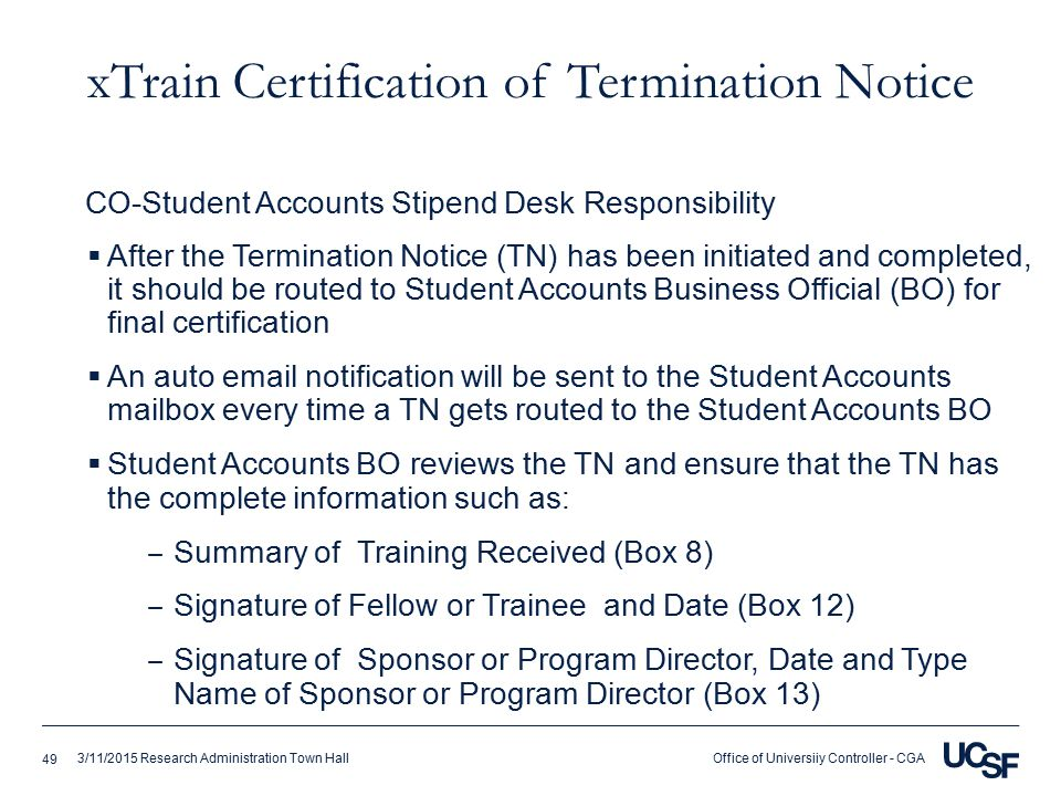 Office of Universiiy Controller - CGA3/11/2015 Research Administration Town Hall xTrain Certification of Termination Notice  After the Termination Notice (TN) has been initiated and completed, it should be routed to Student Accounts Business Official (BO) for final certification  An auto email notification will be sent to the Student Accounts mailbox every time a TN gets routed to the Student Accounts BO  Student Accounts BO reviews the TN and ensure that the TN has the complete information such as: ‒ Summary of Training Received (Box 8) ‒ Signature of Fellow or Trainee and Date (Box 12) ‒ Signature of Sponsor or Program Director, Date and Type Name of Sponsor or Program Director (Box 13) CO-Student Accounts Stipend Desk Responsibility 49