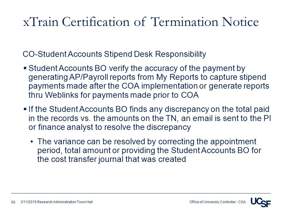Office of Universiiy Controller - CGA3/11/2015 Research Administration Town Hall xTrain Certification of Termination Notice  Student Accounts BO verify the accuracy of the payment by generating AP/Payroll reports from My Reports to capture stipend payments made after the COA implementation or generate reports thru Weblinks for payments made prior to COA  If the Student Accounts BO finds any discrepancy on the total paid in the records vs.