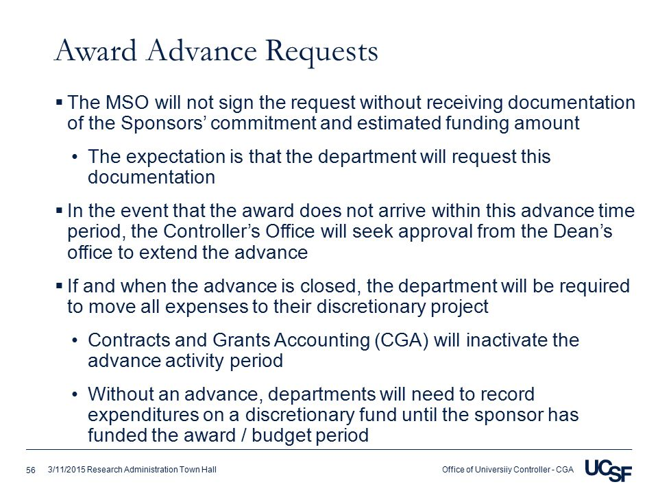 Office of Universiiy Controller - CGA3/11/2015 Research Administration Town Hall Award Advance Requests  The MSO will not sign the request without receiving documentation of the Sponsors' commitment and estimated funding amount The expectation is that the department will request this documentation  In the event that the award does not arrive within this advance time period, the Controller's Office will seek approval from the Dean's office to extend the advance  If and when the advance is closed, the department will be required to move all expenses to their discretionary project Contracts and Grants Accounting (CGA) will inactivate the advance activity period Without an advance, departments will need to record expenditures on a discretionary fund until the sponsor has funded the award / budget period 56