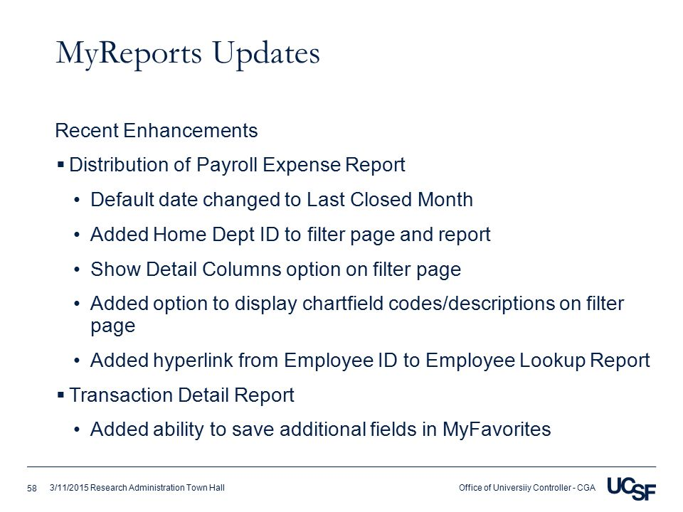 Office of Universiiy Controller - CGA3/11/2015 Research Administration Town Hall MyReports Updates  Distribution of Payroll Expense Report Default date changed to Last Closed Month Added Home Dept ID to filter page and report Show Detail Columns option on filter page Added option to display chartfield codes/descriptions on filter page Added hyperlink from Employee ID to Employee Lookup Report  Transaction Detail Report Added ability to save additional fields in MyFavorites Recent Enhancements 58