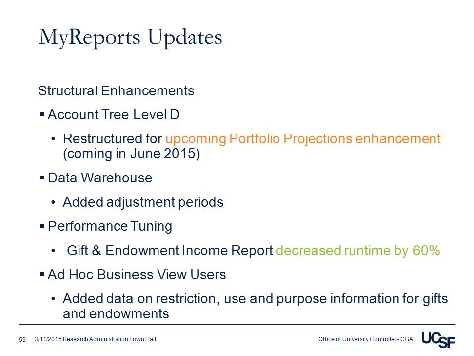 Office of Universiiy Controller - CGA3/11/2015 Research Administration Town Hall MyReports Updates  Account Tree Level D Restructured for upcoming Portfolio Projections enhancement (coming in June 2015)  Data Warehouse Added adjustment periods  Performance Tuning Gift & Endowment Income Report decreased runtime by 60%  Ad Hoc Business View Users Added data on restriction, use and purpose information for gifts and endowments Structural Enhancements 59