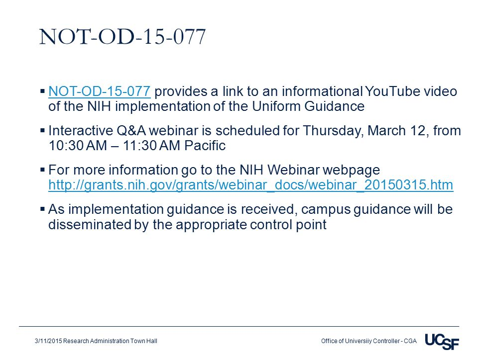 Office of Universiiy Controller - CGA3/11/2015 Research Administration Town Hall NOT-OD-15-077  NOT-OD-15-077 provides a link to an informational YouTube video of the NIH implementation of the Uniform Guidance NOT-OD-15-077  Interactive Q&A webinar is scheduled for Thursday, March 12, from 10:30 AM – 11:30 AM Pacific  For more information go to the NIH Webinar webpage http://grants.nih.gov/grants/webinar_docs/webinar_20150315.htm http://grants.nih.gov/grants/webinar_docs/webinar_20150315.htm  As implementation guidance is received, campus guidance will be disseminated by the appropriate control point