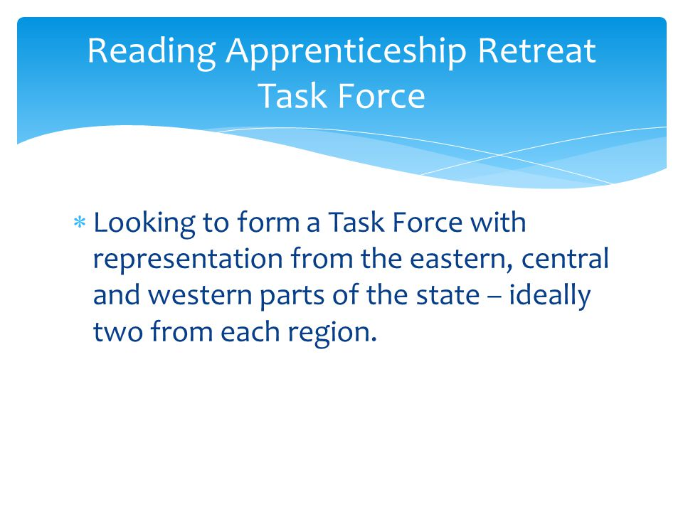  Looking to form a Task Force with representation from the eastern, central and western parts of the state – ideally two from each region.