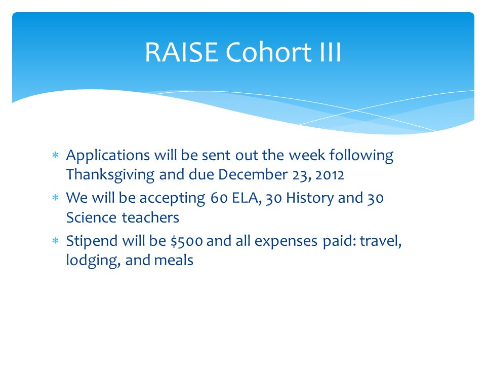  Applications will be sent out the week following Thanksgiving and due December 23, 2012  We will be accepting 60 ELA, 30 History and 30 Science teachers  Stipend will be $500 and all expenses paid: travel, lodging, and meals RAISE Cohort III