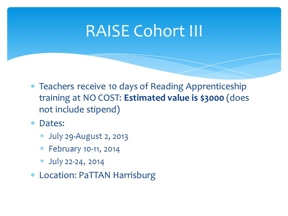  Teachers receive 10 days of Reading Apprenticeship training at NO COST: Estimated value is $3000 (does not include stipend)  Dates:  July 29-August 2, 2013  February 10-11, 2014  July 22-24, 2014  Location: PaTTAN Harrisburg RAISE Cohort III