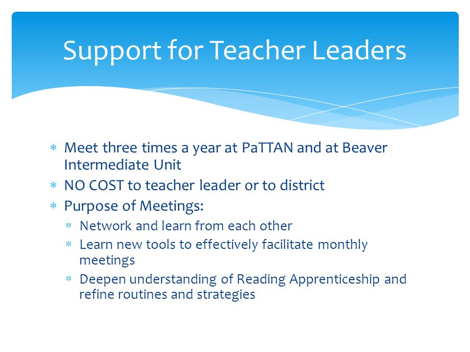  Meet three times a year at PaTTAN and at Beaver Intermediate Unit  NO COST to teacher leader or to district  Purpose of Meetings:  Network and learn from each other  Learn new tools to effectively facilitate monthly meetings  Deepen understanding of Reading Apprenticeship and refine routines and strategies Support for Teacher Leaders