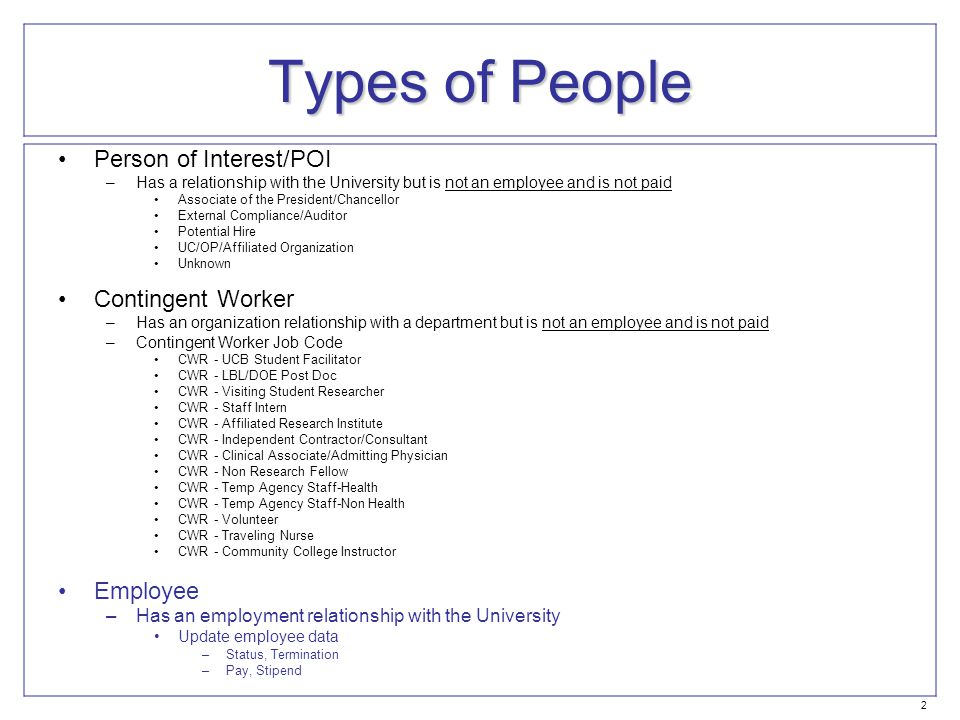 Types of People Person of Interest/POI –Has a relationship with the University but is not an employee and is not paid Associate of the President/Chancellor External Compliance/Auditor Potential Hire UC/OP/Affiliated Organization Unknown Contingent Worker –Has an organization relationship with a department but is not an employee and is not paid –Contingent Worker Job Code CWR - UCB Student Facilitator CWR - LBL/DOE Post Doc CWR - Visiting Student Researcher CWR - Staff Intern CWR - Affiliated Research Institute CWR - Independent Contractor/Consultant CWR - Clinical Associate/Admitting Physician CWR - Non Research Fellow CWR - Temp Agency Staff-Health CWR - Temp Agency Staff-Non Health CWR - Volunteer CWR - Traveling Nurse CWR - Community College Instructor Employee –Has an employment relationship with the University Update employee data –Status, Termination –Pay, Stipend 2