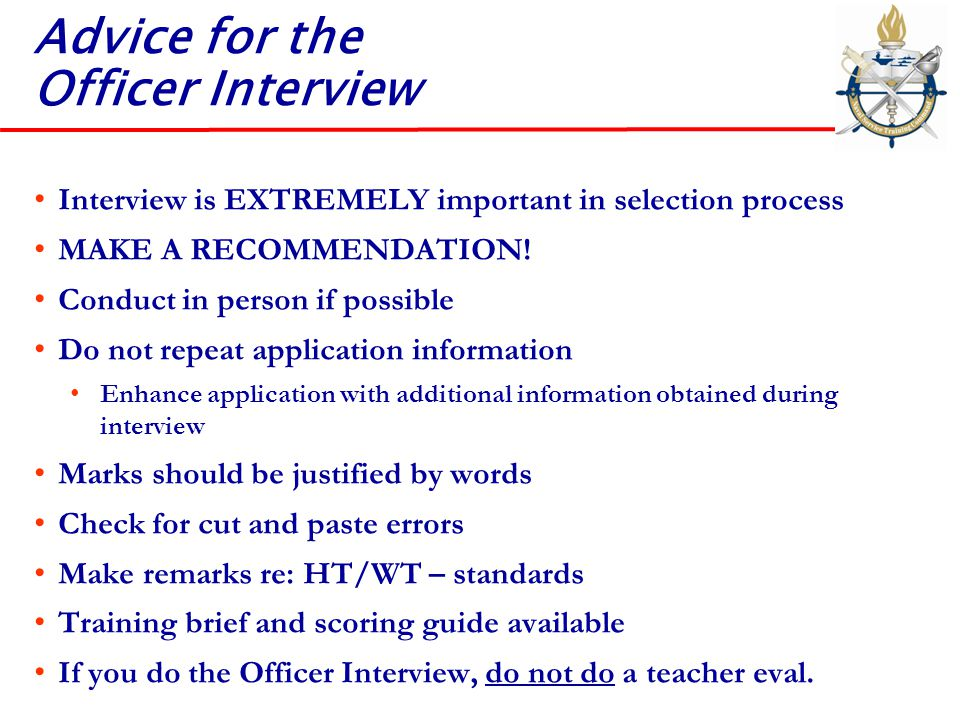Advice for the Officer Interview Interview is EXTREMELY important in selection process MAKE A RECOMMENDATION! Conduct in person if possible Do not rep