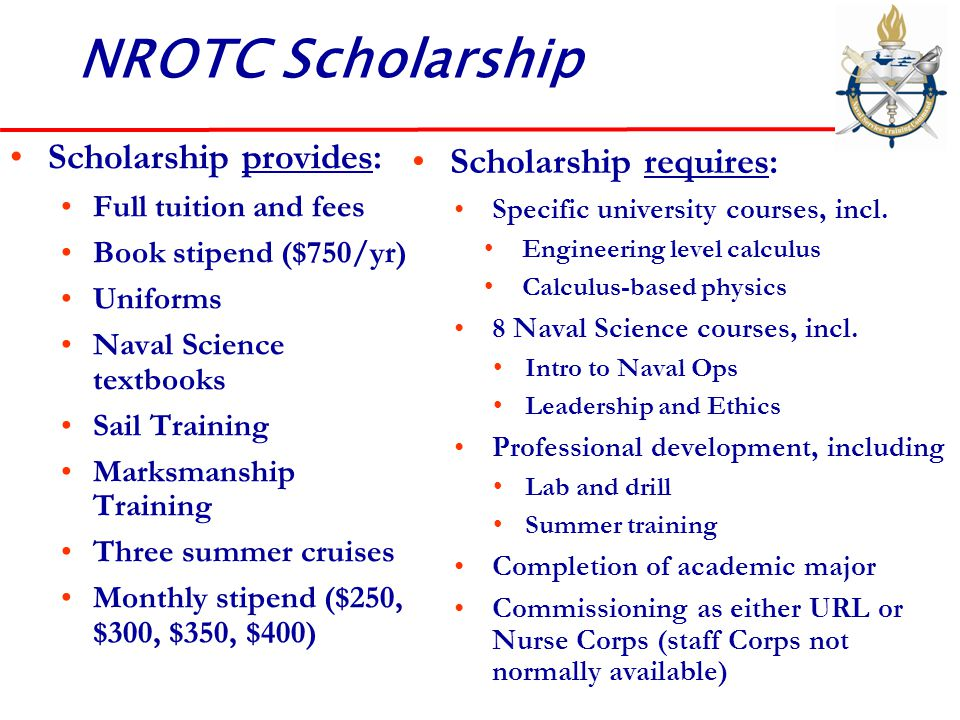 NROTC Scholarship Scholarship requires: Specific university courses, incl. Engineering level calculus Calculus-based physics 8 Naval Science courses,