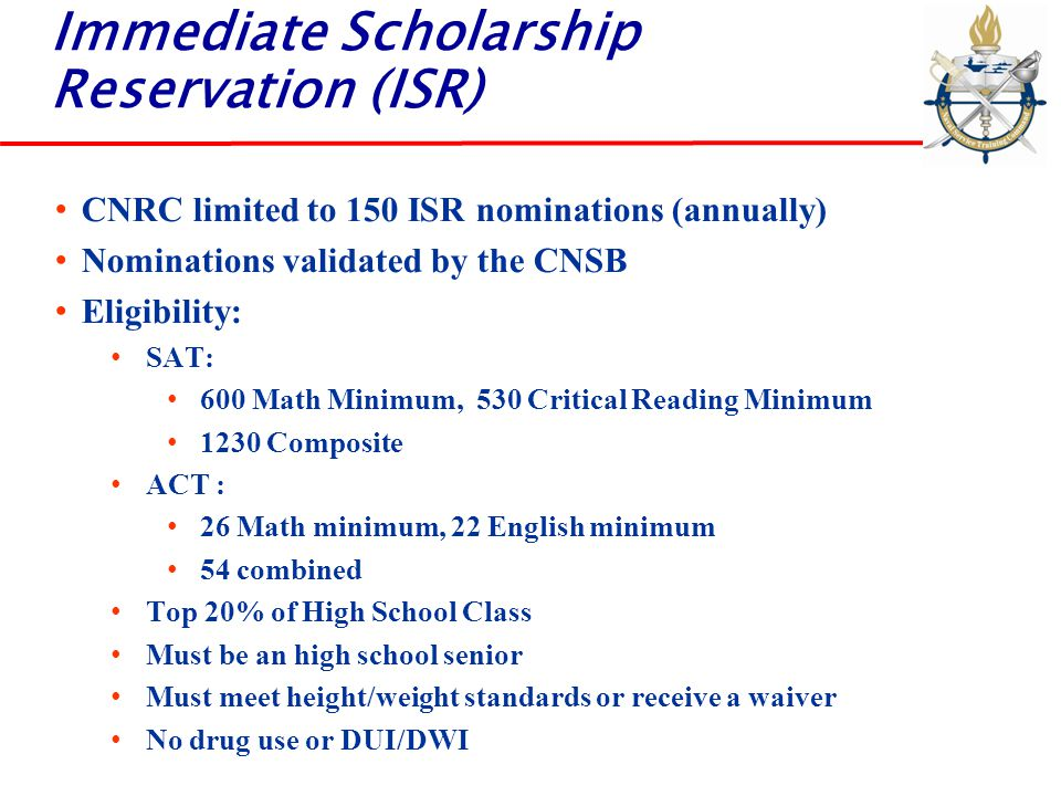 Immediate Scholarship Reservation (ISR) CNRC limited to 150 ISR nominations (annually) Nominations validated by the CNSB Eligibility: SAT: 600 Math Mi