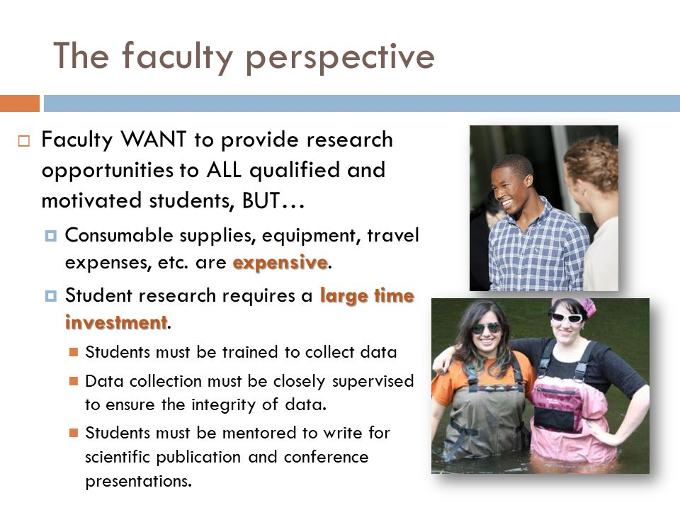 The faculty perspective  Faculty WANT to provide research opportunities to ALL qualified and motivated students expensive  Consumable supplies, equipment, travel expenses, etc.