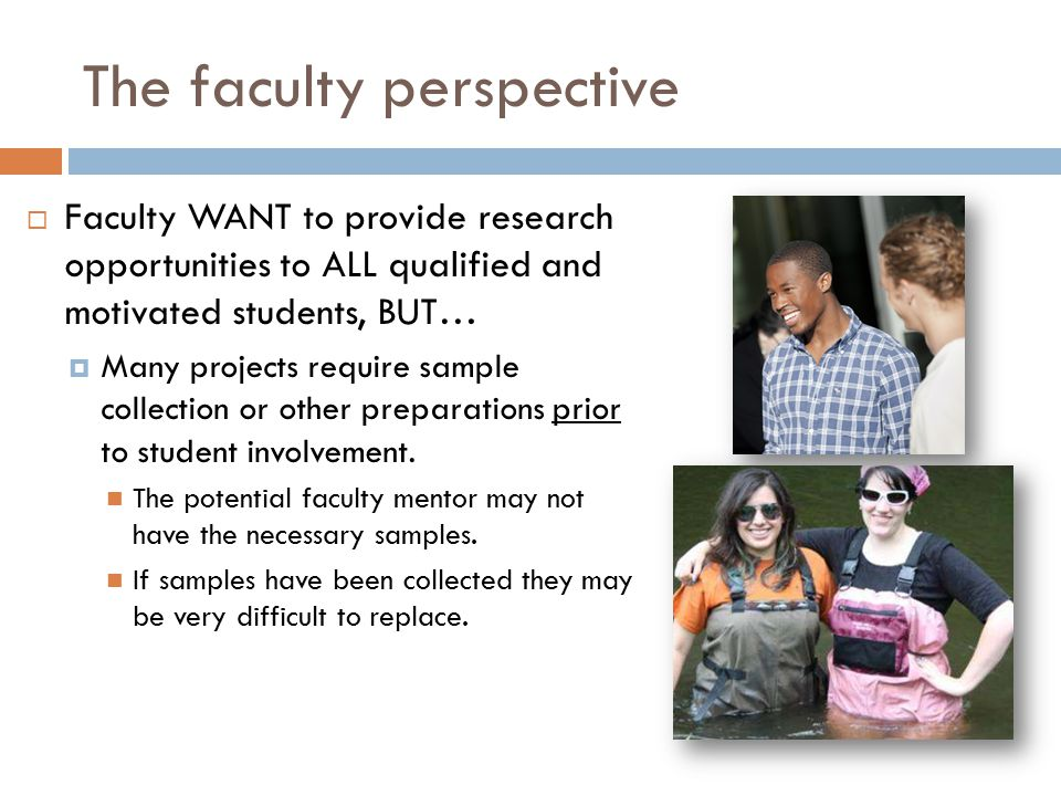 The faculty perspective  Faculty WANT to provide research opportunities to ALL qualified and motivated students, BUT…  Many projects require sample collection or other preparations prior to student involvement.