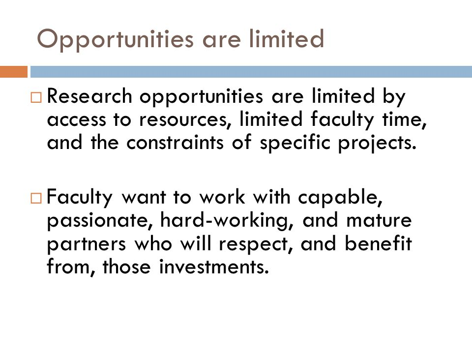 Opportunities are limited  Research opportunities are limited by access to resources, limited faculty time, and the constraints of specific projects.