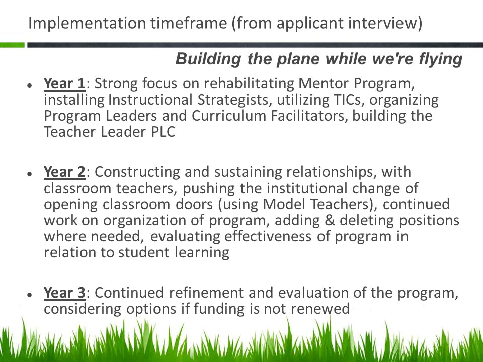 Implementation timeframe (from applicant interview) Building the plane while we re flying Year 1: Strong focus on rehabilitating Mentor Program, installing Instructional Strategists, utilizing TICs, organizing Program Leaders and Curriculum Facilitators, building the Teacher Leader PLC Year 2: Constructing and sustaining relationships, with classroom teachers, pushing the institutional change of opening classroom doors (using Model Teachers), continued work on organization of program, adding & deleting positions where needed, evaluating effectiveness of program in relation to student learning Year 3: Continued refinement and evaluation of the program, considering options if funding is not renewed