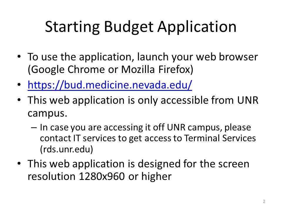 Starting Budget Application To use the application, launch your web browser (Google Chrome or Mozilla Firefox) https://bud.medicine.nevada.edu/ This web application is only accessible from UNR campus.