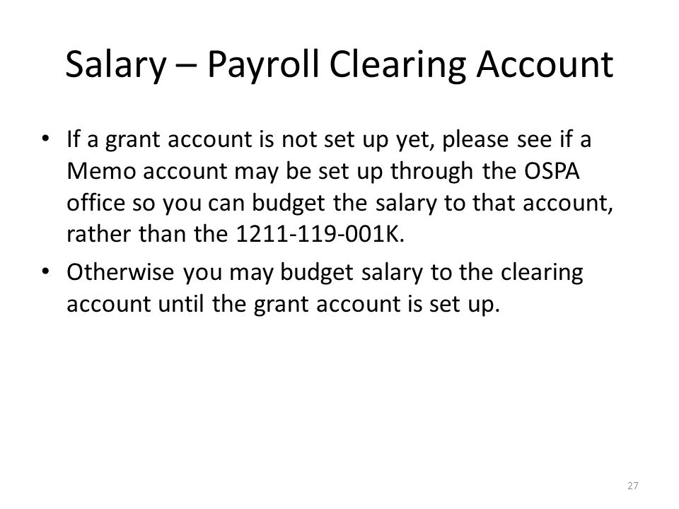 Salary – Payroll Clearing Account If a grant account is not set up yet, please see if a Memo account may be set up through the OSPA office so you can budget the salary to that account, rather than the 1211-119-001K.