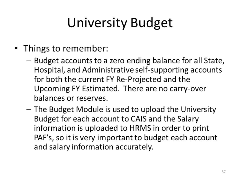 University Budget Things to remember: – Budget accounts to a zero ending balance for all State, Hospital, and Administrative self-supporting accounts for both the current FY Re-Projected and the Upcoming FY Estimated.