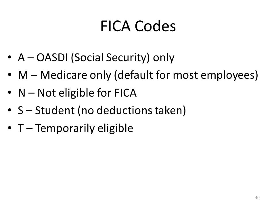 FICA Codes A – OASDI (Social Security) only M – Medicare only (default for most employees) N – Not eligible for FICA S – Student (no deductions taken) T – Temporarily eligible 40
