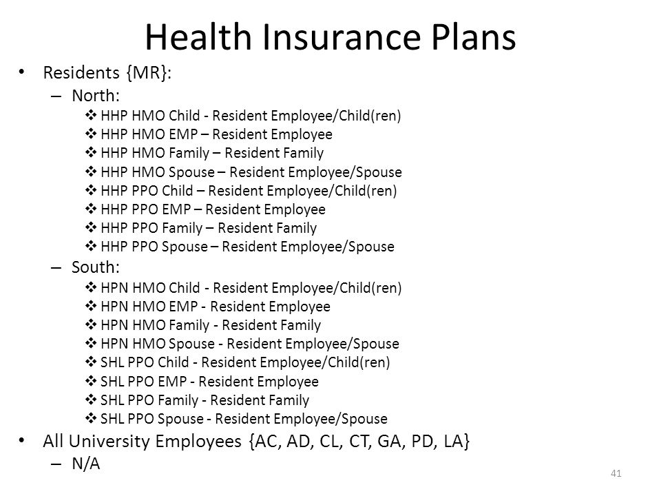 Health Insurance Plans Residents {MR}: – North:  HHP HMO Child - Resident Employee/Child(ren)  HHP HMO EMP – Resident Employee  HHP HMO Family – Resident Family  HHP HMO Spouse – Resident Employee/Spouse  HHP PPO Child – Resident Employee/Child(ren)  HHP PPO EMP – Resident Employee  HHP PPO Family – Resident Family  HHP PPO Spouse – Resident Employee/Spouse – South:  HPN HMO Child - Resident Employee/Child(ren)  HPN HMO EMP - Resident Employee  HPN HMO Family - Resident Family  HPN HMO Spouse - Resident Employee/Spouse  SHL PPO Child - Resident Employee/Child(ren)  SHL PPO EMP - Resident Employee  SHL PPO Family - Resident Family  SHL PPO Spouse - Resident Employee/Spouse All University Employees {AC, AD, CL, CT, GA, PD, LA} – N/A 41