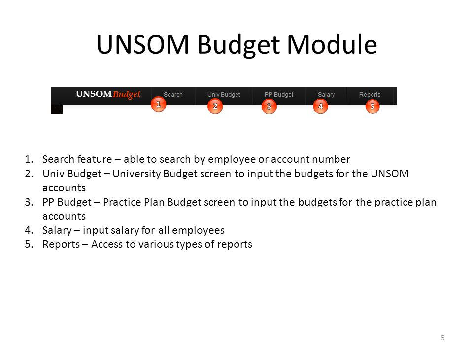 UNSOM Budget Module 1.Search feature – able to search by employee or account number 2.Univ Budget – University Budget screen to input the budgets for the UNSOM accounts 3.PP Budget – Practice Plan Budget screen to input the budgets for the practice plan accounts 4.Salary – input salary for all employees 5.Reports – Access to various types of reports 5