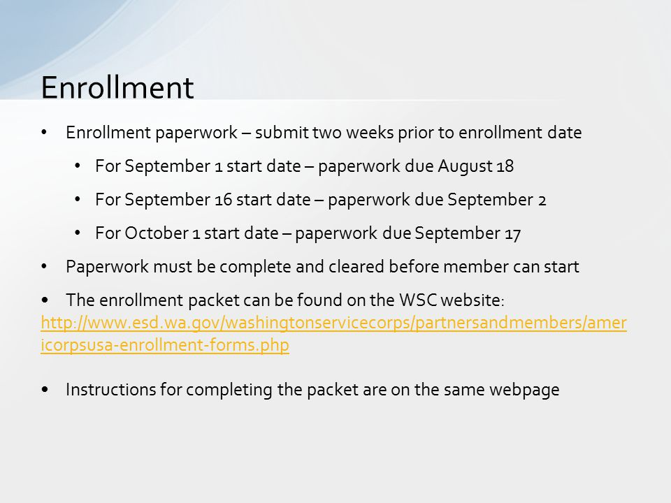 Enrollment paperwork – submit two weeks prior to enrollment date For September 1 start date – paperwork due August 18 For September 16 start date – paperwork due September 2 For October 1 start date – paperwork due September 17 Paperwork must be complete and cleared before member can start The enrollment packet can be found on the WSC website: http://www.esd.wa.gov/washingtonservicecorps/partnersandmembers/amer icorpsusa-enrollment-forms.php Instructions for completing the packet are on the same webpage Enrollment