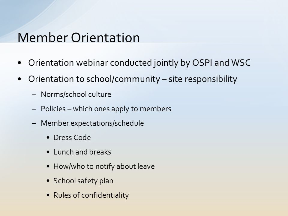 Orientation webinar conducted jointly by OSPI and WSC Orientation to school/community – site responsibility –Norms/school culture –Policies – which ones apply to members –Member expectations/schedule Dress Code Lunch and breaks How/who to notify about leave School safety plan Rules of confidentiality Member Orientation
